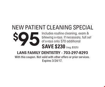 NEW PATIENT CLEANING SPECIAL $95. Includes routine cleaning, exam & bitewing x-rays. If necessary, full set of x-rays only $70 additional. Save $230 (reg. $325). With this coupon. Not valid with other offers or prior services. Expires 3/24/17.