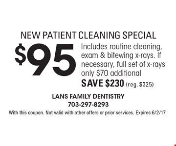 NEW PATIENT CLEANING SPECIAL $95 Includes routine cleaning, exam & bitewing x-rays. If necessary, full set of x-rays only $70 additional. Save $230 (reg. $325) . With this coupon. Not valid with other offers or prior services. Expires 6/2/17.