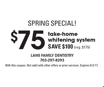 Spring Special! $75 take-home whitening system. Save $100 (reg. $175) . With this coupon. Not valid with other offers or prior services. Expires 6/2/17.
