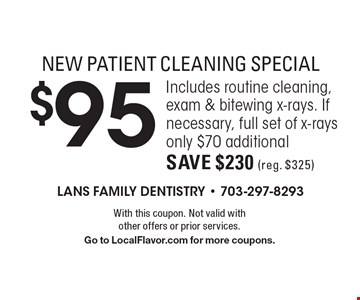 NEW PATIENT CLEANING SPECIAL $95 Includes routine cleaning, exam & bitewing x-rays. If necessary, full set of x-rays only $70 additionalSave $230 (reg. $325) . With this coupon. Not valid with other offers or prior services. Go to LocalFlavor.com for more coupons.
