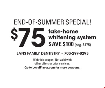 End-Of-Summer Special! $75 take-home whitening systemSave $100 (reg. $175) . With this coupon. Not valid with other offers or prior services. Go to LocalFlavor.com for more coupons.