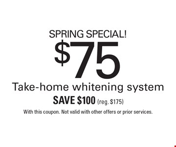 SPRING SPECIAL! $75 Take-home whitening system. Save $100 (reg. $175). With this coupon. Not valid with other offers or prior services.