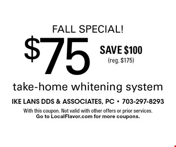 Fall Special! $75 take-home whitening system. Save $100 (reg. $175). With this coupon. Not valid with other offers or prior services.Go to LocalFlavor.com for more coupons.