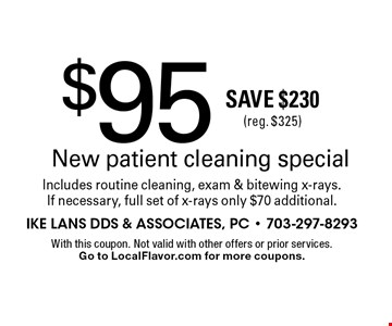$95 New patient cleaning special. Includes routine cleaning, exam & bitewing x-rays. If necessary, full set of x-rays only $70 additional. Save $230 (reg. $325). With this coupon. Not valid with other offers or prior services.Go to LocalFlavor.com for more coupons.
