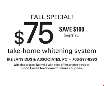 Fall Special! $75 take-home whitening system Save $100 (reg. $175). With this coupon. Not valid with other offers or prior services. Go to LocalFlavor.com for more coupons.