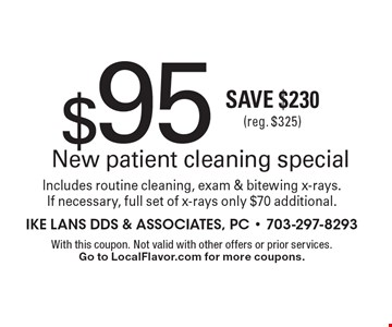 $95 New patient cleaning special Includes routine cleaning, exam & bitewing x-rays. If necessary, full set of x-rays only $70 additional. Save $230 (reg. $325). With this coupon. Not valid with other offers or prior services.Go to LocalFlavor.com for more coupons.