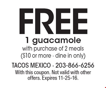 FREE 1 guacamole with purchase of 2 meals ($10 or more - dine in only). With this coupon. Not valid with other offers. Expires 11-25-16.