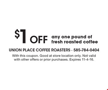 $1 OFF any one pound of fresh roasted coffee. With this coupon. Good at store location only. Not valid with other offers or prior purchases. Expires 11-4-16.