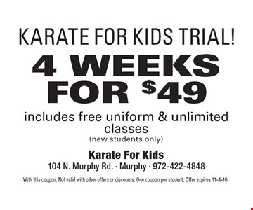 KARATE FOR KIDS TRIAL! 4 WEEKS FOR $49 includes free uniform & unlimited classes (new students only). With this coupon. Not valid with other offers or discounts. One coupon per student. Offer expires 11-4-16.