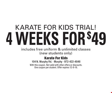 Karate for kids trial! 4 weeks for $49. Includes free uniform & unlimited classes (new students only). With this coupon. Not valid with other offers or discounts. One coupon per student. Offer expires 12-9-16.