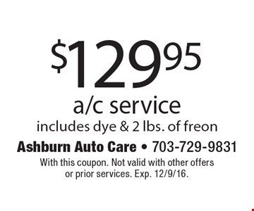 $129.95 a/c service includes dye & 2 lbs. of freon. With this coupon. Not valid with other offers or prior services. Exp. 12/9/16.