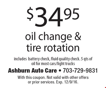 $34.95 oil change & tire rotation includes battery check, fluid quality check. 5 qts of oil for most cars/light trucks. With this coupon. Not valid with other offers or prior services. Exp. 12/9/16.