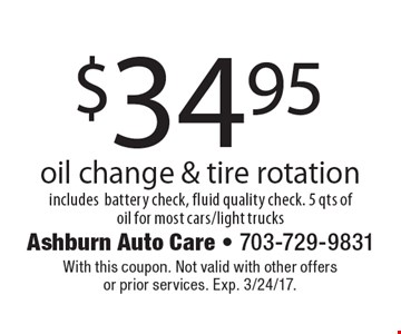 $34.95 oil change & tire rotation includes battery check, fluid quality check. 5 qts of oil for most cars/light trucks. With this coupon. Not valid with other offers or prior services. Exp. 3/24/17.