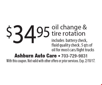 $34.95 oil change & tire rotation. Includes battery check, fluid quality check. 5 qts of oil for most cars/light trucks. With this coupon. Not valid with other offers or prior services. Exp. 2/10/17.