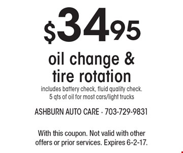 $34.95 oil change & tire rotation includes battery check, fluid quality check. 5 qts of oil for most cars/light trucks. With this coupon. Not valid with other offers or prior services. Expires 6-2-17.