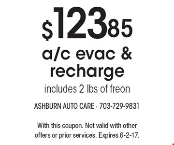 $123.85 a/c evac & recharge includes 2 lbs of freon. With this coupon. Not valid with other offers or prior services. Expires 6-2-17.