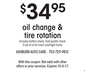 $34.95 oil change & tire rotation includes battery check, fluid quality check. 5 qts of oil for most cars/light trucks. With this coupon. Not valid with other offers or prior services. Expires 10-6-17.