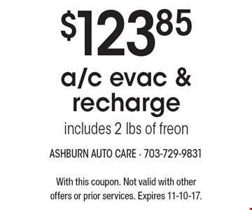 $123.85 a/c evac & recharge includes 2 lbs of freon. With this coupon. Not valid with other offers or prior services. Expires 11-10-17.