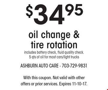 $34.95 oil change & tire rotation includes battery check, fluid quality check. 5 qts of oil for most cars/light trucks. With this coupon. Not valid with other offers or prior services. Expires 11-10-17.