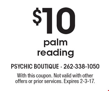 $10 palm reading. With this coupon. Not valid with other offers or prior services. Expires 2-3-17.