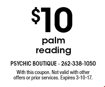 $10 palm reading. With this coupon. Not valid with other offers or prior services. Expires 3-10-17.