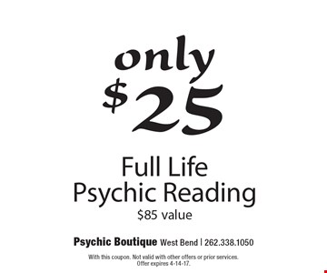 only $25 Full Life Psychic Reading $85 value. With this coupon. Not valid with other offers or prior services. Offer expires 4-14-17.