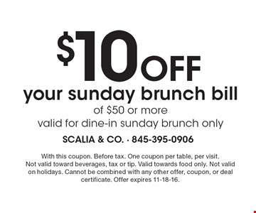 $10 Off your Sunday brunch bill of $50 or more, valid for dine-in, Sunday brunch only. With this coupon. Before tax. One coupon per table, per visit. Not valid toward beverages, tax or tip. Valid towards food only. Not valid on holidays. Cannot be combined with any other offer, coupon, or deal certificate. Offer expires 11-18-16.