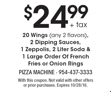 $24.99 + tax 20 Wings (any 2 flavors), 2 Dipping Sauces, 1 Zeppolis, 2 Liter Soda & 1 Large Order Of French Fries or Onion Rings. With this coupon. Not valid with other offers or prior purchases. Expires 10/28/16.