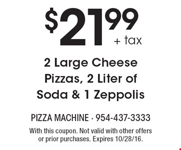 $21.99 + tax 2 Large Cheese Pizzas, 2 Liter of Soda & 1 Zeppolis. With this coupon. Not valid with other offers or prior purchases. Expires 10/28/16.