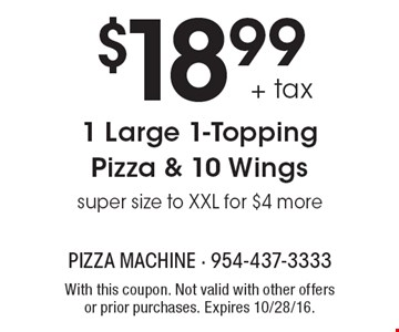 $18.99 + tax 1 Large 1-Topping Pizza & 10 Wings. Super size to XXL for $4 more. With this coupon. Not valid with other offers or prior purchases. Expires 10/28/16.