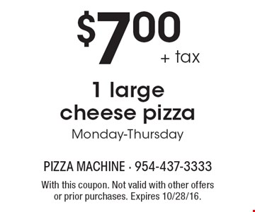 $7.00 + tax 1 large cheese pizza. Monday-Thursday. With this coupon. Not valid with other offers or prior purchases. Expires 10/28/16.