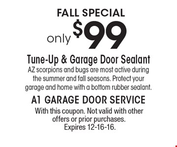 FALL SPECIAL $99only. Tune-Up & Garage Door SealantAZ scorpions and bugs are most active during the summer and fall seasons. Protect your garage and home with a bottom rubber sealant.. With this coupon. Not valid with other offers or prior purchases. Expires 12-16-16.