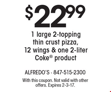 $22.99 1 large 2-topping thin crust pizza, 12 wings & one 2-liter. Coke product. With this coupon. Not valid with other offers. Expires 2-3-17.