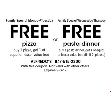 Family Special Monday/TuesdayFamily Special Wednesday/ThursdayFREE pizzabuy 1 pizza, get 1 of equal or lesser value free. FREE pasta dinnerbuy 1 pasta dinner, get 1 of equal or lesser value free (limit 2, please). . With this coupon. Not valid with other offers. Expires 2-3-17.