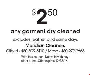 $2.50 any garment dry cleaned. Excludes leather and same days. With this coupon. Not valid with any other offers. Offer expires 12/16/16.