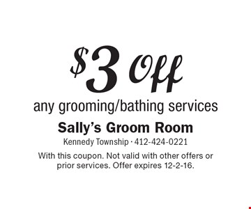 $3 Off any grooming/bathing services. With this coupon. Not valid with other offers or prior services. Offer expires 12-2-16.