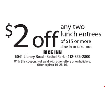 $2 off any two lunch entrees of $15 or more. Dine in or take-out. With this coupon. Not valid with other offers or on holidays. Offer expires 10-28-16.
