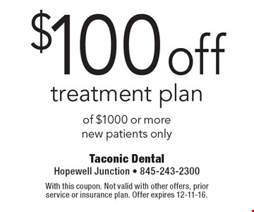 $100 off treatment plan of $1000 or more new patients only. With this coupon. Not valid with other offers, prior service or insurance plan. Offer expires 12-11-16.