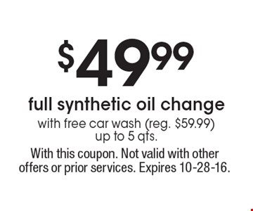 $49.99 full synthetic oil change with free car wash (reg. $59.99) up to 5 qts. With this coupon. Not valid with other offers or prior services. Expires 10-28-16.