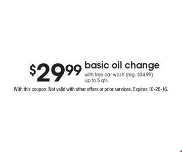 $29.99 basic oil change with free car wash (reg. $34.99) up to 5 qts. With this coupon. Not valid with other offers or prior services. Expires 10-28-16.