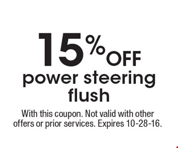 15% off power steering flush. With this coupon. Not valid with other offers or prior services. Expires 10-28-16.