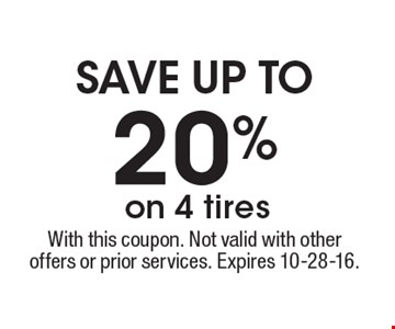 Save up to 20% on 4 tires. With this coupon. Not valid with other offers or prior services. Expires 10-28-16.