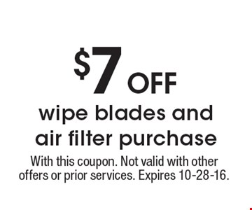 $7 off wiper blades and air filter purchase. With this coupon. Not valid with other offers or prior services. Expires 10-28-16.