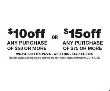 $15 off ANY PURCHASE OF $75 OR MORE. $10 off ANY PURCHASE OF $50 OR MORE. With this coupon. Catering only. Not valid with any other offer or special. Offer expires 12-2-16. CLPR.
