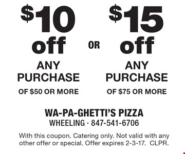 $10 off ANY PURCHASE OF $50 OR MORE OR $15 off ANY PURCHASE OF $75 OR MORE. With this coupon. Catering only. Not valid with any other offer or special. Offer expires 2-3-17. CLPR.