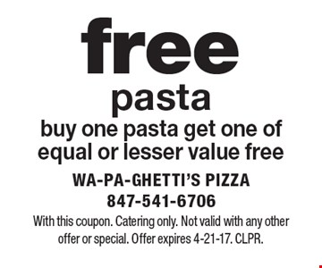 Free pasta. Buy one pasta get one of equal or lesser value free. With this coupon. Catering only. Not valid with any other offer or special. Offer expires 4-21-17. CLPR.