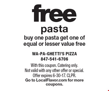 free pasta buy one pasta get one of equal or lesser value free. With this coupon. Catering only. Not valid with any other offer or special. Offer expires 6-30-17. CLPR.