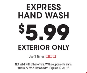 $5.99 express hand wash exterior only. Not valid with other offers. With coupon only. Vans, trucks, SUVs & Limos extra. Expires 12-31-16.