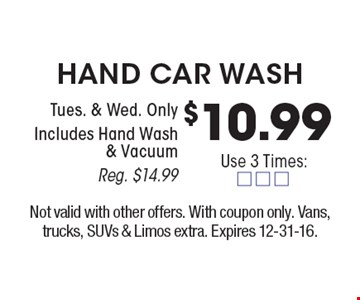 $10.99 Hand Car Wash Tues. & Wed. Only. Includes Hand Wash & Vacuum. Reg. $14.99. Not valid with other offers. With coupon only. Vans, trucks, SUVs & Limos extra. Expires 12-31-16.