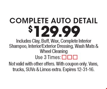 $129.99 complete auto detail. Includes Clay, Buff, Wax, Complete Interior Shampoo, Interior/Exterior Dressing, Wash Mats & Wheel Cleaning. Not valid with other offers. With coupon only. Vans, trucks, SUVs & Limos extra. Expires 12-31-16.